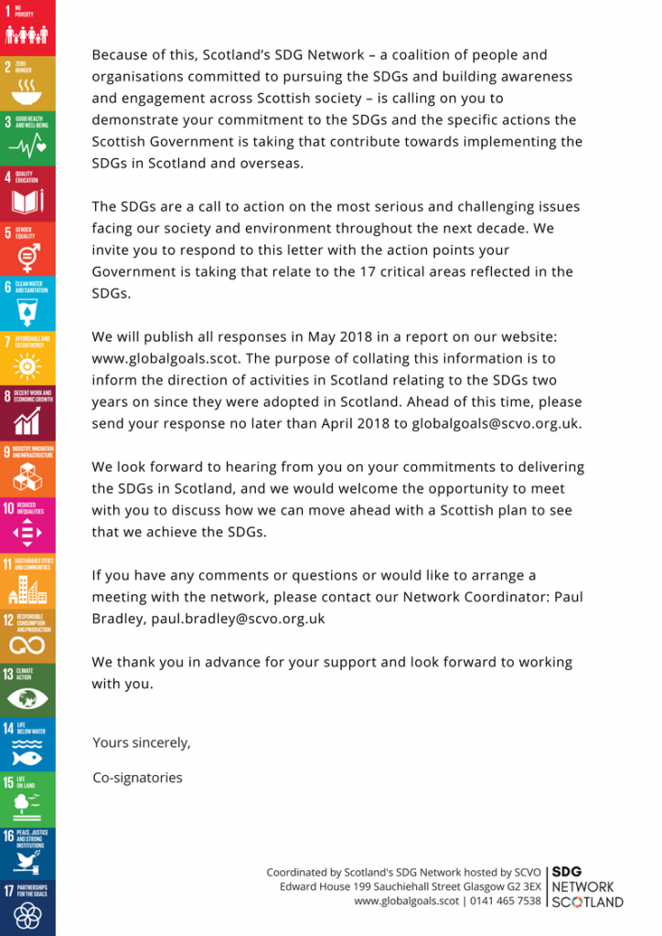 Because of this, Scotland's SDG Network – a coalition of people and organisations committed to pursuing the SDGs and building awareness and engagement across Scottish society – is calling on you to demonstrate your commitment to the SDGs and the specific actions the Scottish Government is taking that contribute towards implementing the SDGs in Scotland and overseas. The SDGs are a call to action on the most serious and challenging issues facing our society and environment throughout the next decade. We invite you to respond to this letter with the action points your Government is taking that relate to the 17 critical areas reflected in the SDGs. We will publish all responses in May 2018 in a report on our website: www.globalgoals.scot. The purpose of collating this information is to inform the direction of activities in Scotland relating to the SDGs two years on since they were adopted in Scotland. Ahead of this time, please send your response no later than April 2018 to globalgoals@scvo.org.uk. We look forward to hearing from you on your commitments to delivering the SDGs in Scotland, and we would welcome the opportunity to meet with you to discuss how we can move ahead with a Scottish plan to see that we achieve the SDGs. If you have any comments or questions or would like to arrange a meeting with the network, please contact our Network Coordinator: Paul Bradley, paul.bradley@scvo.org.uk We thank you in advance for your support and look forward to working with you.Yours sincerely, Co-signatories