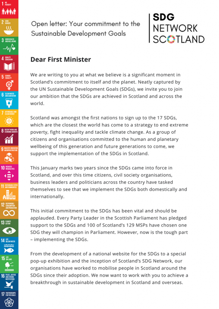 Dear First Minister. We are writing to you at what we believe is a significant moment in Scotland's commitment to itself and the planet. Neatly captured by the UN Sustainable Development Goals (SDGs), we invite you to join our ambition that the SDGs are achieved in Scotland and across the world. Scotland was amongst the first nations to sign up to the 17 SDGs, which are the closest the world has come to a strategy to end extreme poverty, fight inequality and tackle climate change. As a group of citizens and organisations committed to the human and planetary wellbeing of this generation and future generations to come, we support the implementation of the SDGs in Scotland. This January marks two years since the SDGs came into force in Scotland, and over this time citizens, civil society organisations, business leaders and politicians across the country have tasked themselves to see that we implement the SDGs both domestically and internationally. This initial commitment to the SDGs has been vital and should be applauded. Every Party Leader in the Scottish Parliament has pledged support to the SDGs and 100 of Scotland's 129 MSPs have chosen one SDG they will champion in Parliament. However, now is the tough part – implementing the SDGs. From the development of a national website for the SDGs to a special pop-up exhibition and the inception of Scotland's SDG Network, our organisations have worked to mobilise people in Scotland around the SDGs since their adoption. We now want to work with you to achieve a breakthrough in sustainable development in Scotland and overseas.