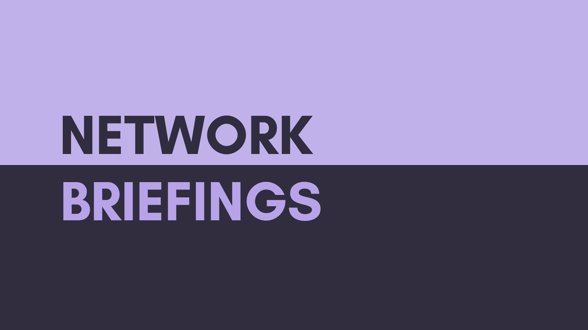 Network Briefings